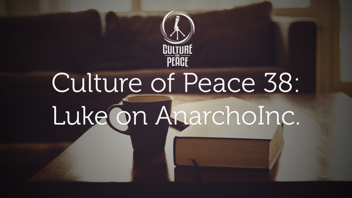 Culture of Peace 0038: Luke on AnarchoInc.